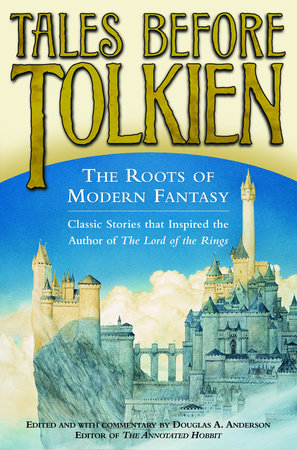 Tales Before Tolkien: The Roots of Modern Fantasy by Douglas A. Anderson