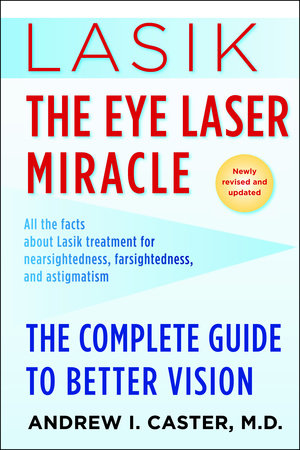 Lasik: The Eye Laser Miracle by Andrew I. Caster, M.D.
