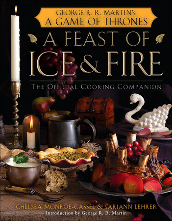 A Feast of Ice and Fire: The Official Game of Thrones Companion Cookbook by Chelsea Monroe-Cassel and Sariann Lehrer