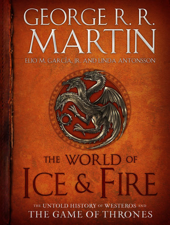The World of Ice & Fire by George R. R. Martin, Elio Garcia and Linda Antonsson
