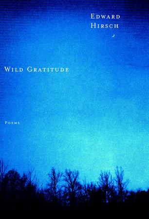 WILD GRATITUDE by Edward Hirsch