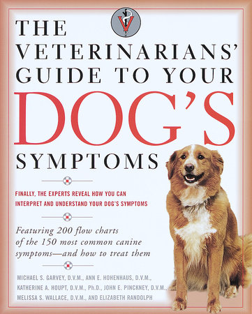 The Veterinarians' Guide to Your Dog's Symptoms by Michael S. Garvey, D.V.M., Anne E. Hohenhaus, D.V.M., John E. Pinckney, D.V.M. and Katherine A. Houpt, D.V.M.