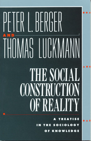 The Social Construction of Reality by Thomas Luckmann and Peter L. Berger