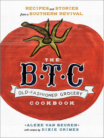 The B.T.C. Old-Fashioned Grocery Cookbook by Dixie Grimes and Alexe van Beuren
