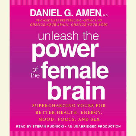 Unleash the Power of the Female Brain by Daniel G. Amen, M.D.