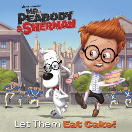 Let Them Eat Cake! (Mr. Peabody & Sherman) by Random House