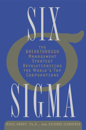 Six Sigma by Mikel Harry Ph.D. and Richard Schroeder