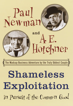 Shameless Exploitation in Pursuit of the Common Good by A.E. Hotchner and Paul Newman