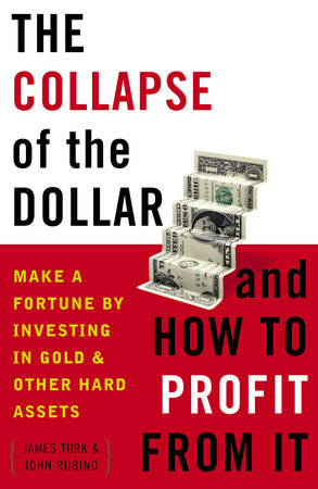The Collapse of the Dollar and How to Profit from It by John Rubino and James Turk