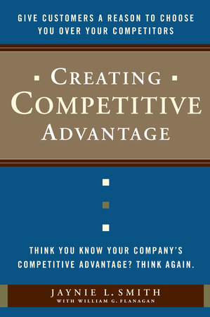Creating Competitive Advantage by William G. Flanagan and Jaynie L. Smith