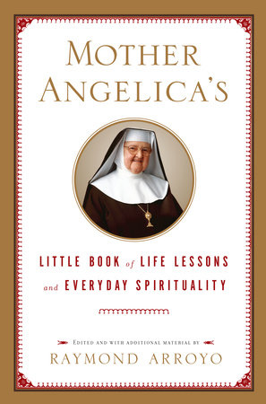 Mother Angelica's Little Book of Life Lessons and Everyday Spirituality by Raymond Arroyo