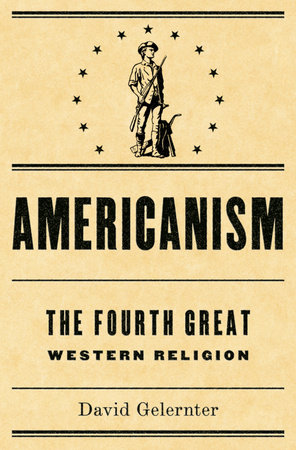 Americanism:The Fourth Great Western Religion by David Gelernter