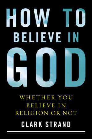 How to Believe in God by Clark Strand