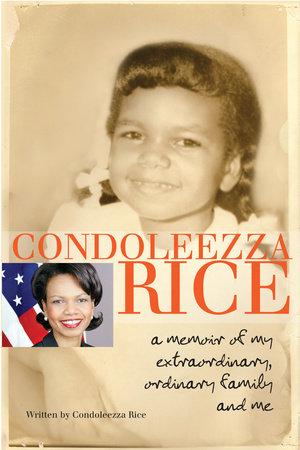 Condoleezza Rice: A Memoir of My Extraordinary, Ordinary Family and Me by Condoleezza Rice