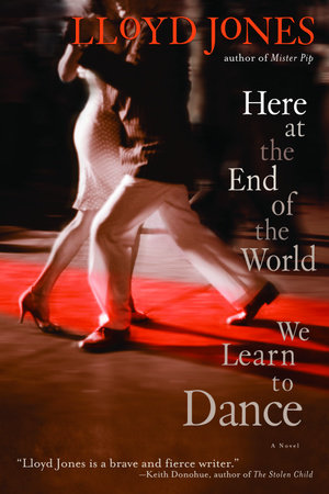 Here at the End of the World We Learn to Dance by Lloyd Jones