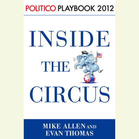 Inside the Circus--Romney, Santorum and the GOP Race: Playbook 2012 (POLITICO Inside Election 2012) by Evan Thomas, Mike Allen and Politico