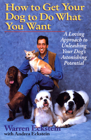 How to Get Your Dog to Do What You Want by Warren Eckstein and Andrea Eckstein