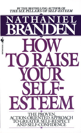 How to Raise Your Self-Esteem by Nathaniel Branden