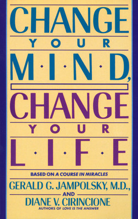 Change Your Mind, Change Your Life by Diane V. Cirincione and Gerald Jampolsky