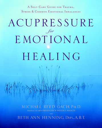 Acupressure for Emotional Healing by Michael Reed Gach, Ph.D. and Beth Ann Henning, Dipl., A.B.T.
