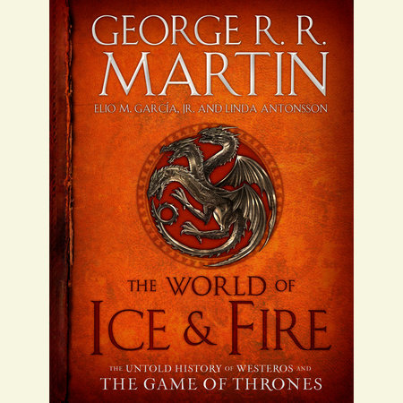The World of Ice & Fire by Elio Garcia, George R. R. Martin and Linda Antonsson