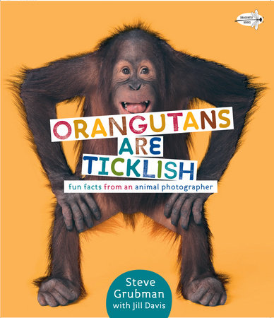 Orangutans Are Ticklish: Fun Facts from an Animal Photographer by Jill Davis