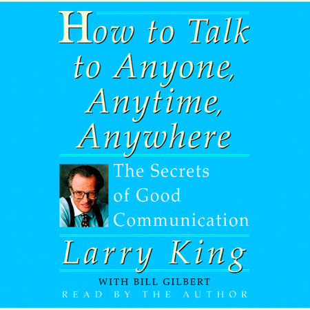 How to Talk to Anyone, Anytime, Anywhere by Bill Gilbert and Larry King