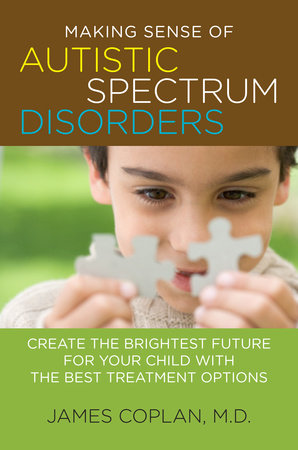 Making Sense of Autistic Spectrum Disorders by James Coplan M.D.