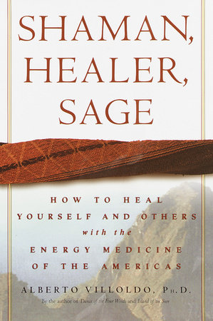 Shaman, Healer, Sage by Alberto Villoldo, Ph.D.