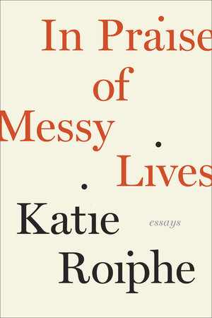 In Praise of Messy Lives: Essays