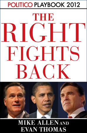The Right Fights Back: Playbook 2012 (POLITICO Inside Election 2012) by Mike Allen, Evan Thomas and Politico