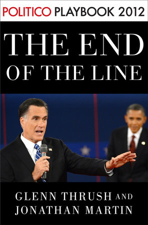 The End of the Line: Romney vs. Obama: the 34 days that decided the election: Playbook 2012 (POLITICO Inside Election 2012) by