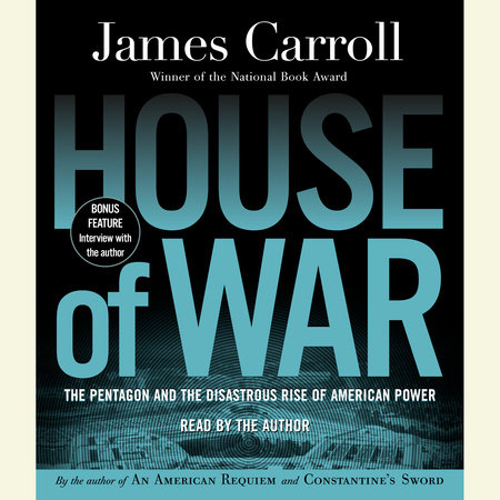 The Pentagon and the Disastrous Rise of American Power - James Carroll