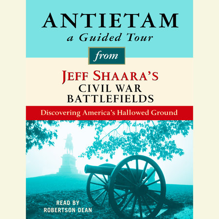 Antietam: A Guided Tour from Jeff Shaara's Civil War Battlefields by Jeff Shaara