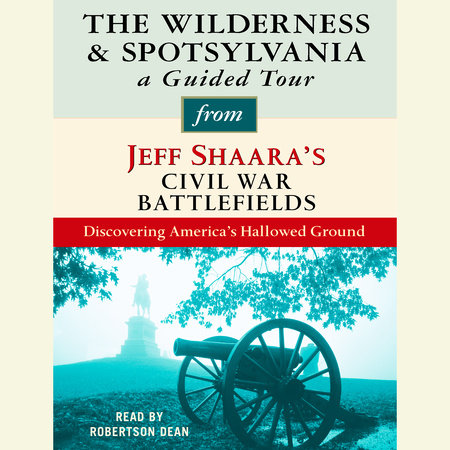 The Wilderness and Spotsylvania: A Guided Tour from Jeff Shaara's Civil War Battlefields by Jeff Shaara