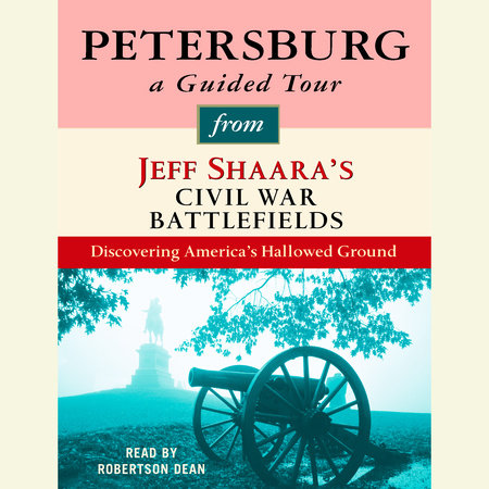 Petersburg: A Guided Tour from Jeff Shaara's Civil War Battlefields by Jeff Shaara