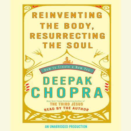Reinventing the Body, Resurrecting the Soul by Deepak Chopra