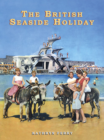 The British Seaside Holiday by Kathryn Ferry