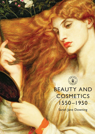 Beauty and Cosmetics 1550-1950 by Sarah Downing
