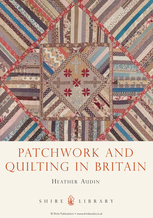 Patchwork and Quilting in Britain by Heather Audin