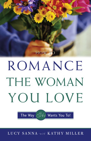 How to Romance the Woman You Love - The Way She Wants You To! by Kathy Collard Miller and Lucy Sanna