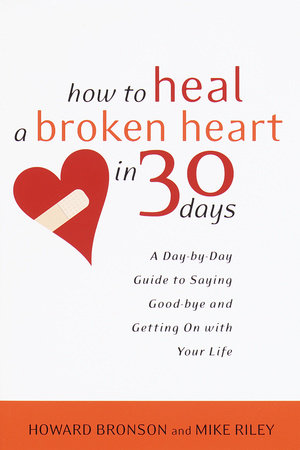How to Heal a Broken Heart in 30 Days by Howard Bronson and Mike Riley