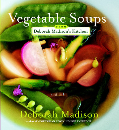 Vegetable Soups from Deborah Madison's Kitchen by