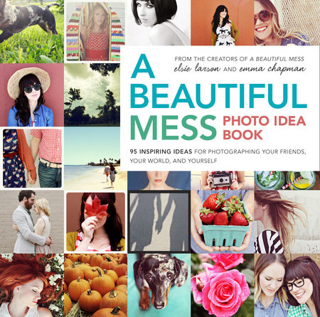 A Beautiful Mess Photo Idea Book by Emma Chapman and Elsie Larson