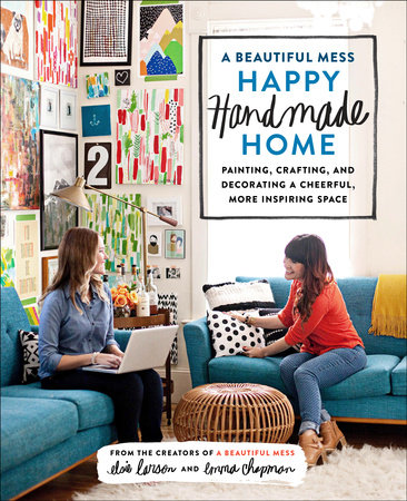 A Beautiful Mess Happy Handmade Home by Emma Chapman and Elsie Larson