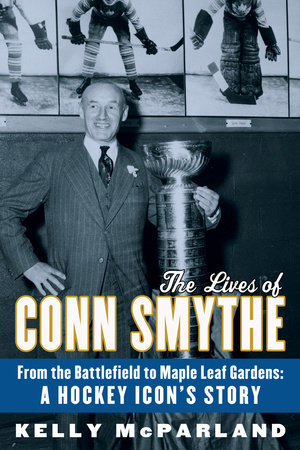 The Lives of Conn Smythe by Kelly McParland