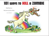 101 Ways to Kill A Zombie Written by Robb Pearlman, Illustrated by Dave Urban
