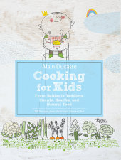 Alain Ducasse Cooking for Kids Written by Alain Ducasse, Paule Neyrat and Jerome Lacressoniere, Illustrated by Christine Roussey, Photographed by Rina Nurra