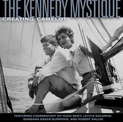 The Kennedy Mystique by Hugh Sidey, Jon Goodman, Letitia Baldridge, Robert Dallek and Barbara Baker Burrows