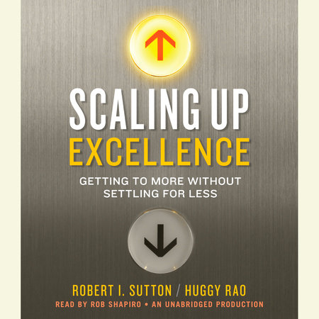 Scaling Up Excellence by Huggy Rao and Robert I. Sutton